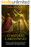 O Império Carolíngio: A história e o legado dos governantes francos que unificaram a maior parte da Europa e estabeleceram o Sacro Império Romano na Idade Média