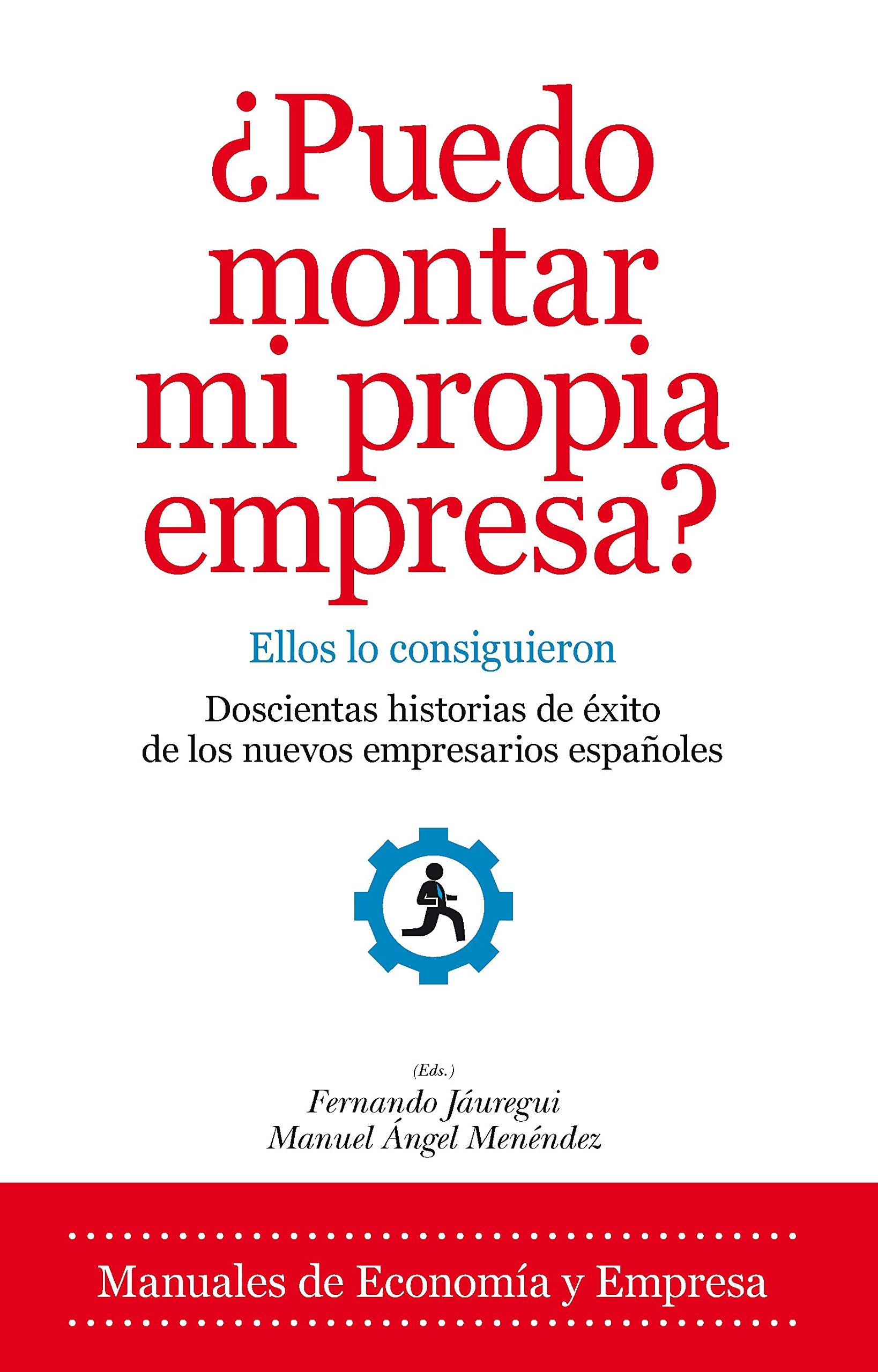 ¿Puedo montar mi propia empresa? : ellos lo consiguieron : doscientas historias de éxito de los nuevos empresarios españoles (Economía)