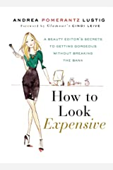 How to Look Expensive: A Beauty Editor's Secrets to Getting Gorgeous without Breaking the Bank Hardcover