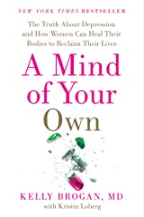 A Mind of Your Own: The Truth About Depression and How Women Can Heal Their Bodies to Reclaim Their Lives Kindle Edition