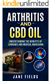 Arthritis And CBD Oil: Understanding The Benefits Of Cannabis And Medical Marijuana: The All Natural, Organic Treatment option to Fight Rheumatoid Arthritis Pain & Discomfort