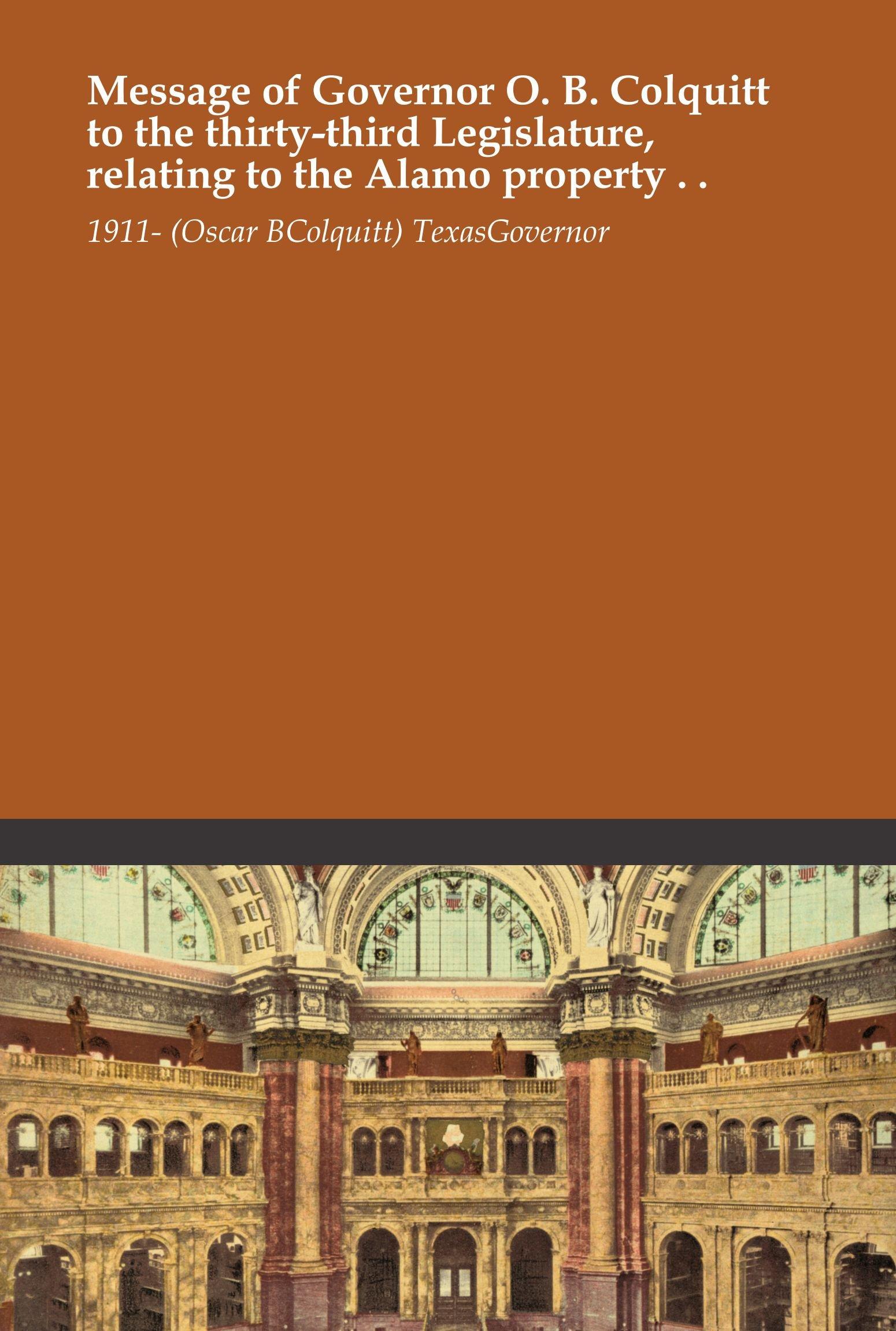 Message of Governor O. B. Colquitt to the thirty-third Legislature, relating to the Alamo property . . ebook