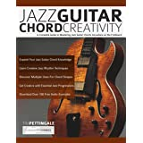 Jazz Guitar Chord Creativity: A Complete Guide to Mastering Jazz Guitar Chords Anywhere on the Fretboard