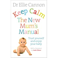Keep Calm: The New Mum's Manual: Trust Yourself and Enjoy Your Baby