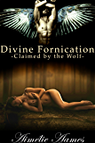 Claimed by the Wolf (Divine Fornication III--An Erotic Story of Angels, Vampires and Werewolves (Divine Fornication series Book 3)