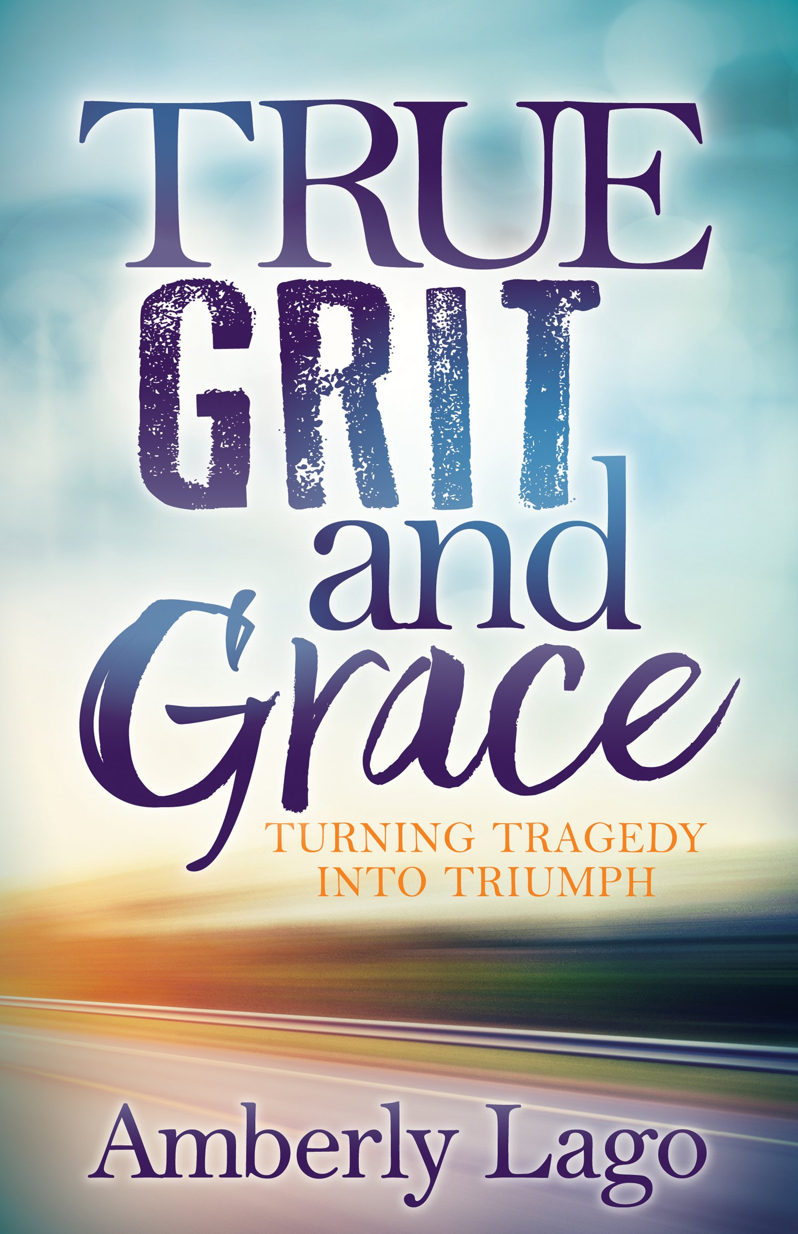 Putting Grit In Its Place >> True Grit And Grace Turning Tragedy Into Triumph Amberly Lago