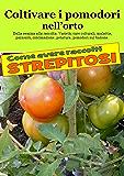 Coltivare i pomodori nell'orto: Dalla semina alla raccolta. Varietà, cure colturali, malattie, parassiti, concimazione, potatura (Coltivare l'orto)