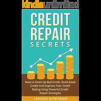Credit Repair Secrets: How to Clean Up Bad Credit, Build Good Credit And Improve Your Credit Rating Using Powerful Credit   Repair Strategies
