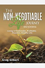The Non-Negotiable Life Journey And Journal: Living A Predictable, Profitable, Peaceful and Healthy Life. Kindle Edition