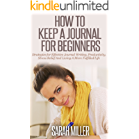 Journaling: How To Keep A Journal For Beginners: Strategies For Effective Journal Writing, Productivity, Stress Relief And Living A More Fulfilled Life