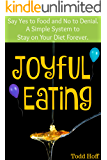 Joyful Eating: Say Yes to Food and No to Denial. A Simple System to Stay on Your Diet Forever.