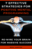 7 Effective Strategies for Positive Mental Programming: How to Re-Wire Your Brain for Massive Success (English Edition)