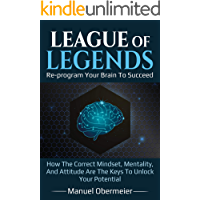 League Of Legends - Re-program Your Brain To Succeed: How The Correct Mindset, Mentality, And Attitude Are The Keys To…