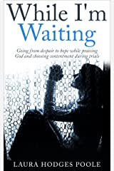 While I'm Waiting: Going from despair to hope while praising God and choosing contentment during trials Kindle Edition