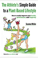 The Athlete's Simple Guide to a Plant-Based Lifestyle: How to easily improve your health, performance, and longevity. Works for non-athletes, too! Kindle Edition