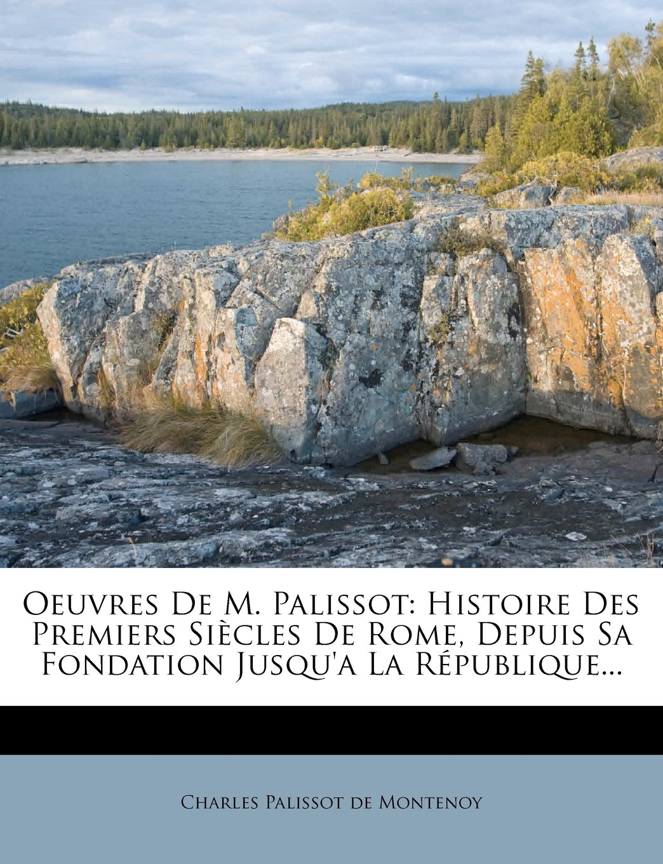 Download Oeuvres de M. Palissot: Histoire Des Premiers Siecles de Rome, Depuis Sa Fondation Jusqu'a La Republique... (French Edition) PDF