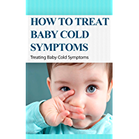 How to Treat Baby Cold Symptoms: Treating Baby Cold Symptoms (English Edition)