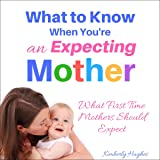 What to Know When You're an Expecting Mother: What First Time Mothers Should Expect