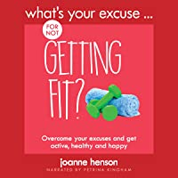 What's Your Excuse for Not Getting Fit?: Overcome Your Excuses and Get Active, Healthy and Happy