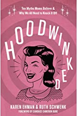 Hoodwinked: Ten Myths Moms Believe and Why We All Need To Knock It Off Kindle Edition