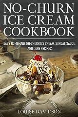 No-Churn Ice Cream Cookbook: Quick and Easy Homemade No-Churn Ice Cream, Sundae Sauce, and Cone Recipes (Frozen Dessert Cookbooks) Kindle Edition