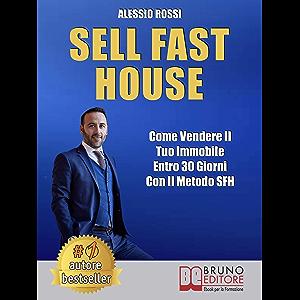 Sell Fast House: Come Vendere Il Tuo Immobile Entro 30 Giorni Con Il Metodo SFH (Italian Edition)