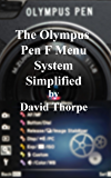 The Olympus Pen F Menu System Simplified (English Edition)
