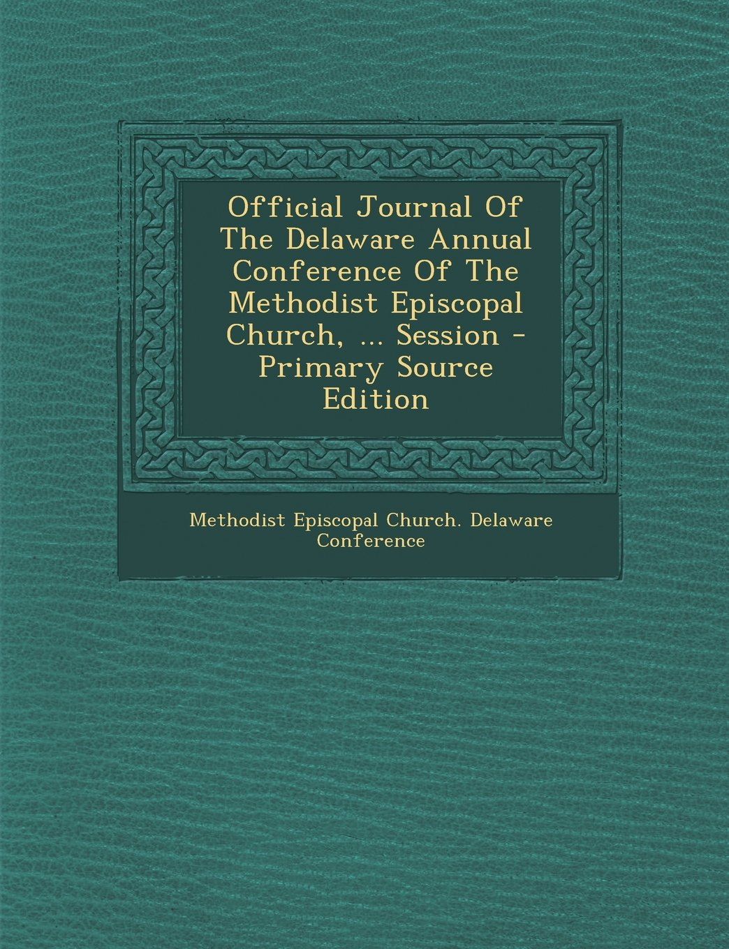 Official Journal of the Delaware Annual Conference of the Methodist Episcopal Church, ... Session - Primary Source Edition pdf