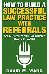 How to Build a Successful Law Practice With Referrals: An Interview with Attorney David M. Ward Kindle Edition