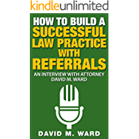 How to Build a Successful Law Practice With Referrals: An Interview with Attorney David M. Ward