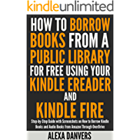 How to Borrow Books from a Public Library for Free Using your Kindle E-reader and Kindle Fire: Step-by-Step Guide with Screenshots on How to Borrow Kindle ... Audio Books from Amazon Through Over Drive