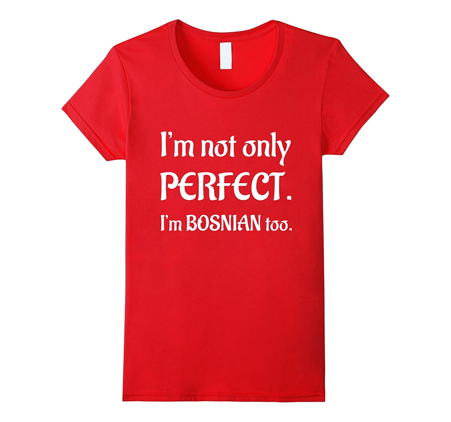 I am not only perfect i am Bosnian too pride tee t shirts