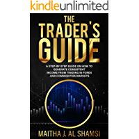 The Trader's Guide: A Step by Step Guide on How to Generate Consistent Income from Trading in Forex and Commodities Markets