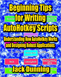 Beginning Tips for Writing AutoHotkey Scripts: Understanding How AutoHotkey Works and Designing Robust Applications (AutoHotkey Tips and Tricks Book 9)