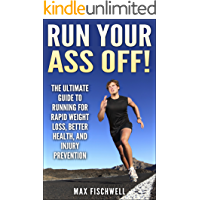 Run Your Ass Off!: The Ultimate Guide to Running For Rapid Weight Loss, Better Health, and Injury Prevention