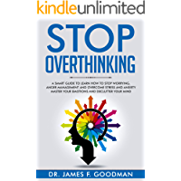 Stop Overthinking: A Smart Guide to Learn How to Stop Worrying, Anger Management, and Overcome Stress and Anxiety.  Master Your Emotions and Declutter your Mind.