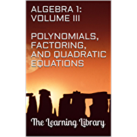 The Learning Library: Algebra 1, Volume III: Polynomials, Factoring, and Quadratic Equations