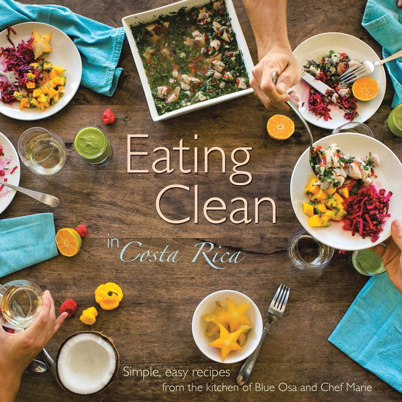 Download Eating Clean in Costa Rica: Simple, Easy Recipes from the Kitchen of Blue Osa and Chef Marie pdf