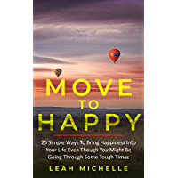 Move to Happy: 25 Simple Ways To Bring Happiness Into Your Life Even Though You Might Be Going Through Some Tough Times (English Edition)