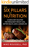 The 6 Pillars of Nutrition - A Simple Diet Solution for Permanent Weight Loss, Better Health, and a Longer Life