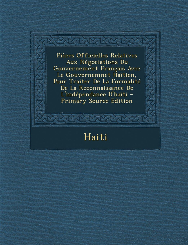 Pieces Officielles Relatives Aux Negociations Du Gouvernement Francais Avec Le Gouvernemnet Haitien, Pour Traiter de La Formalite de La Reconnaissance (French Edition)