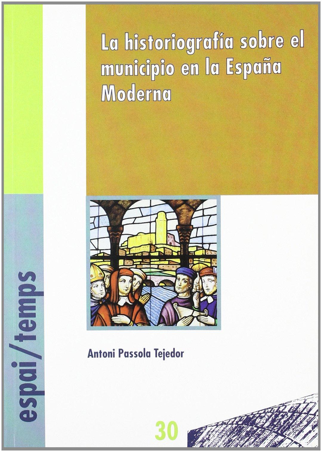 La historiografía sobre el municipio en la España Moderna. Espai/Temps: Amazon.es: Passola Tejedor, Antoni: Libros