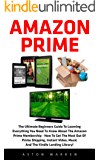 Amazon Prime: The Ultimate Beginners Guide To Learning Everything You Need To Know About The Amazon Prime Membership - How To Get The Most Out Of Prime Shipping, Instant Video And Music!