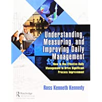 Understanding, Measuring, and Improving Daily Management: How to Use Effective Daily Management to Drive Significant Process Improvement
