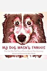 My Dog Wasn't Famous: But Let Me Tell You a Story About Her Anyway Paperback