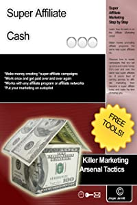 Super Affiliate Cash (Killer Marketing Arsenal Tactics Book 7)