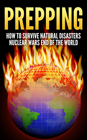 Prepping: How To Survive : Natural Disasters; Nuclear Wars and The End Of The World (Prepper; Survival Guide; Off The Grid; Disaster Relief; Preppers Guide; Homesteading; Self Sufficiency)