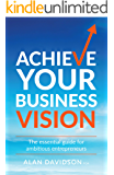 Achieve Your Business Vision : The essential guide for ambitious entrepreneurs