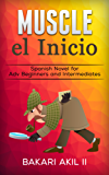 MUSCLE: El Inicio - (Spanish Novels for Adv. Beginners and Intermediates) Improve Reading Ability! - Increase your Vocabulary!