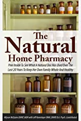 The Natural Home Pharmacy: Peer Inside To See What A Natural Doc Has Used Over The Last 20 Years To Keep Her Own Family Whole And Healthy Kindle Edition